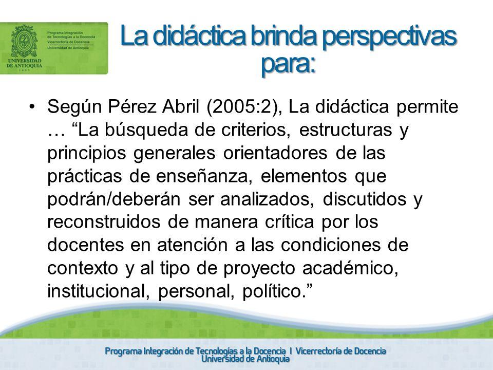Según Pérez Abril (2005:2), La didáctica permite … La búsqueda de criterios, estructuras y principios generales orientadores de las prácticas de enseñ