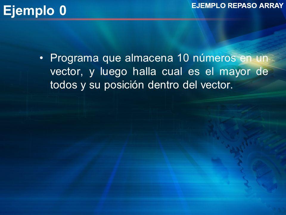 Ejemplo 0 Programa que almacena 10 números en un vector, y luego halla cual es el mayor de todos y su posición dentro del vector. EJEMPLO REPASO ARRAY