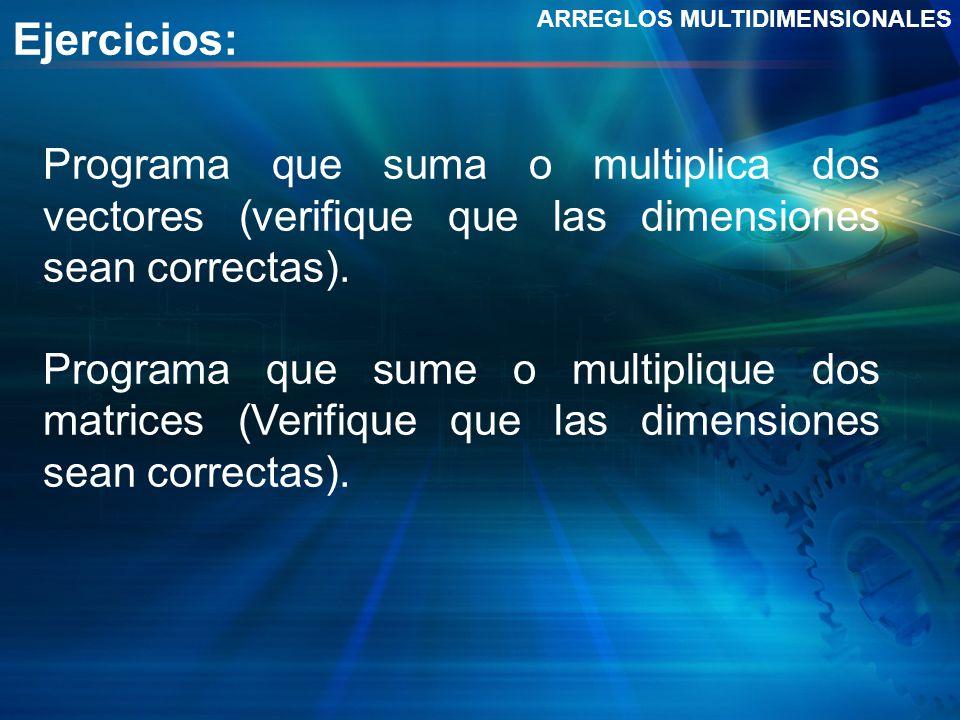 Ejercicios: ARREGLOS MULTIDIMENSIONALES Programa que suma o multiplica dos vectores (verifique que las dimensiones sean correctas). Programa que sume