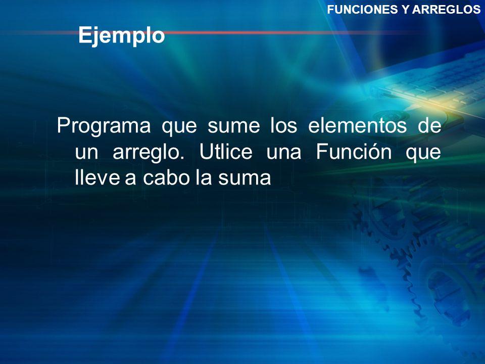 Ejemplo FUNCIONES Y ARREGLOS Programa que sume los elementos de un arreglo. Utlice una Función que lleve a cabo la suma