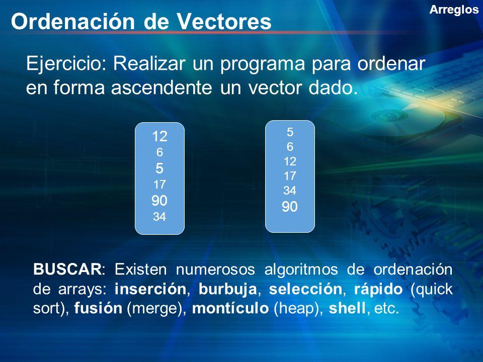 Ordenación de Vectores Ejercicio: Realizar un programa para ordenar en forma ascendente un vector dado. Arreglos 12 6 5 17 90 34 5 6 12 17 34 90 BUSCA