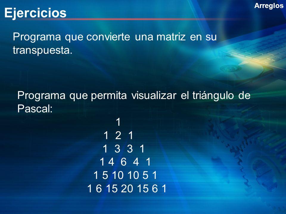 Ejercicios Arreglos Programa que convierte una matriz en su transpuesta. Programa que permita visualizar el triángulo de Pascal: 1 1 2 1 1 3 3 1 1 4 6