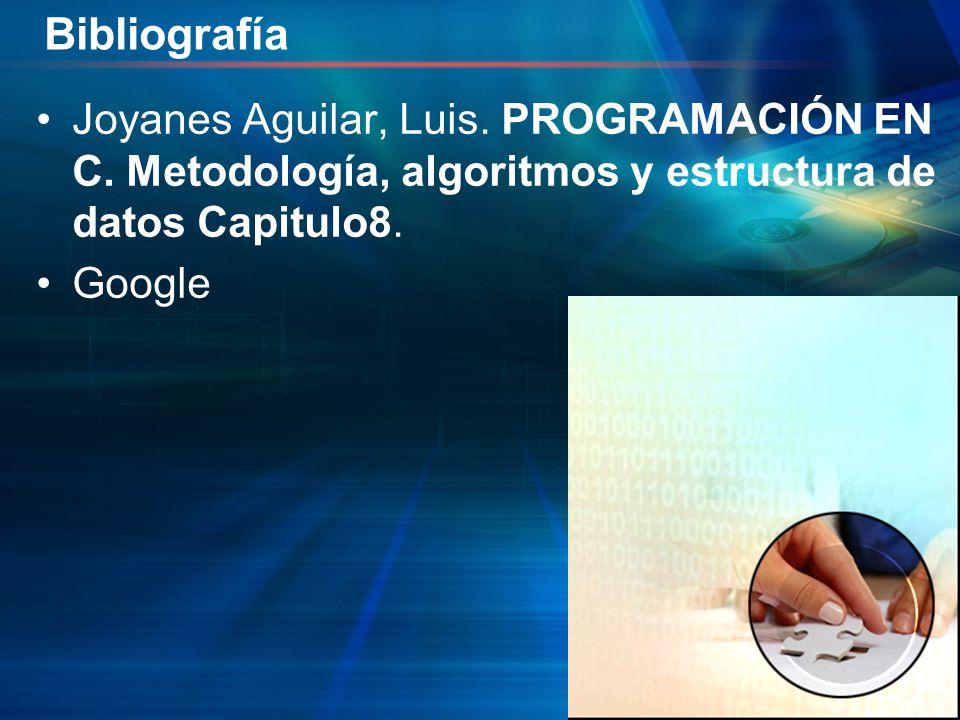 Bibliografía Joyanes Aguilar, Luis. PROGRAMACIÓN EN C. Metodología, algoritmos y estructura de datos Capitulo8. Google
