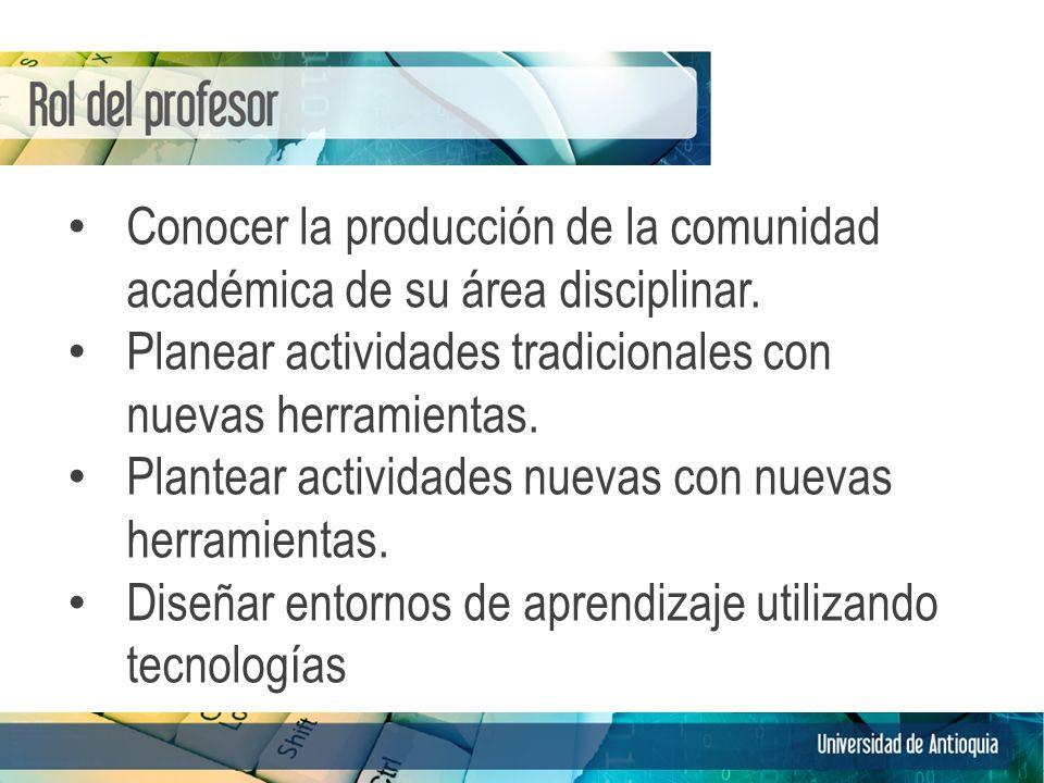 Conocer la producción de la comunidad académica de su área disciplinar. Planear actividades tradicionales con nuevas herramientas. Plantear actividade