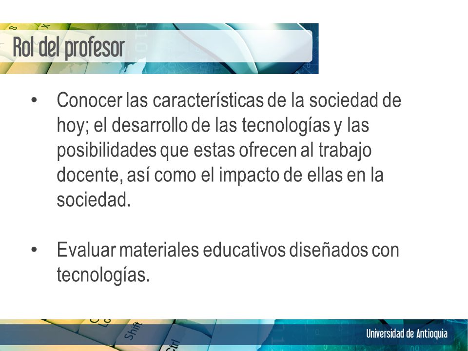 Conocer las características de la sociedad de hoy; el desarrollo de las tecnologías y las posibilidades que estas ofrecen al trabajo docente, así como