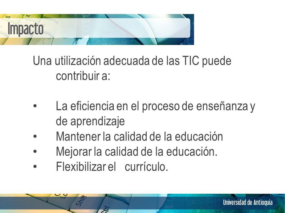 Una utilización adecuada de las TIC puede contribuir a: La eficiencia en el proceso de enseñanza y de aprendizaje Mantener la calidad de la educación Mejorar la calidad de la educación.