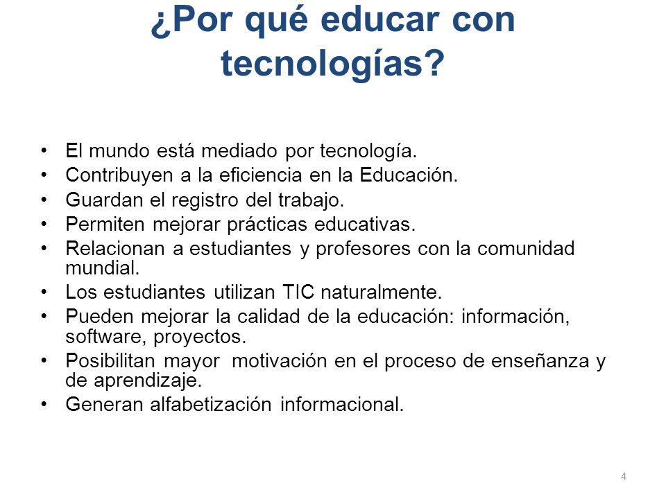 ¿Por qué educar con tecnologías? El mundo está mediado por tecnología. Contribuyen a la eficiencia en la Educación. Guardan el registro del trabajo. P