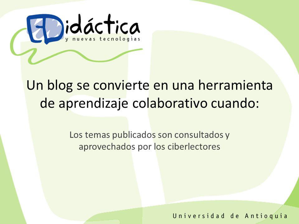Los temas publicados son consultados y aprovechados por los ciberlectores Un blog se convierte en una herramienta de aprendizaje colaborativo cuando: