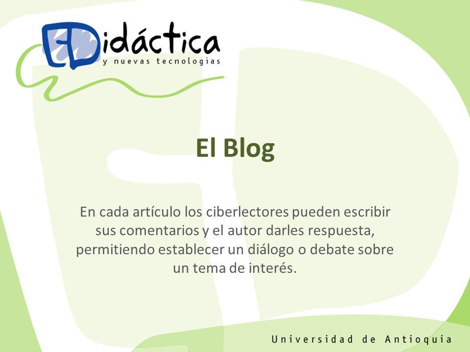 El Blog En cada artículo los ciberlectores pueden escribir sus comentarios y el autor darles respuesta, permitiendo establecer un diálogo o debate sobre un tema de interés.