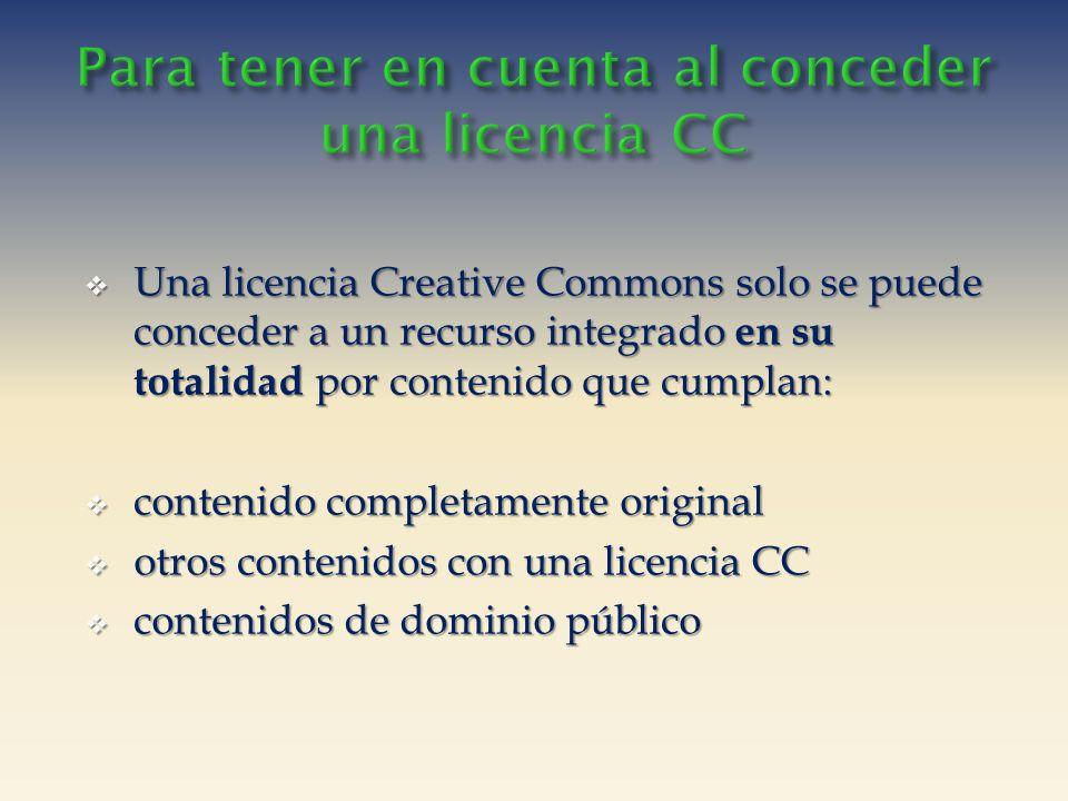 Una licencia Creative Commons solo se puede conceder a un recurso integrado en su totalidad por contenido que cumplan: Una licencia Creative Commons solo se puede conceder a un recurso integrado en su totalidad por contenido que cumplan: contenido completamente original contenido completamente original otros contenidos con una licencia CC otros contenidos con una licencia CC contenidos de dominio público contenidos de dominio público