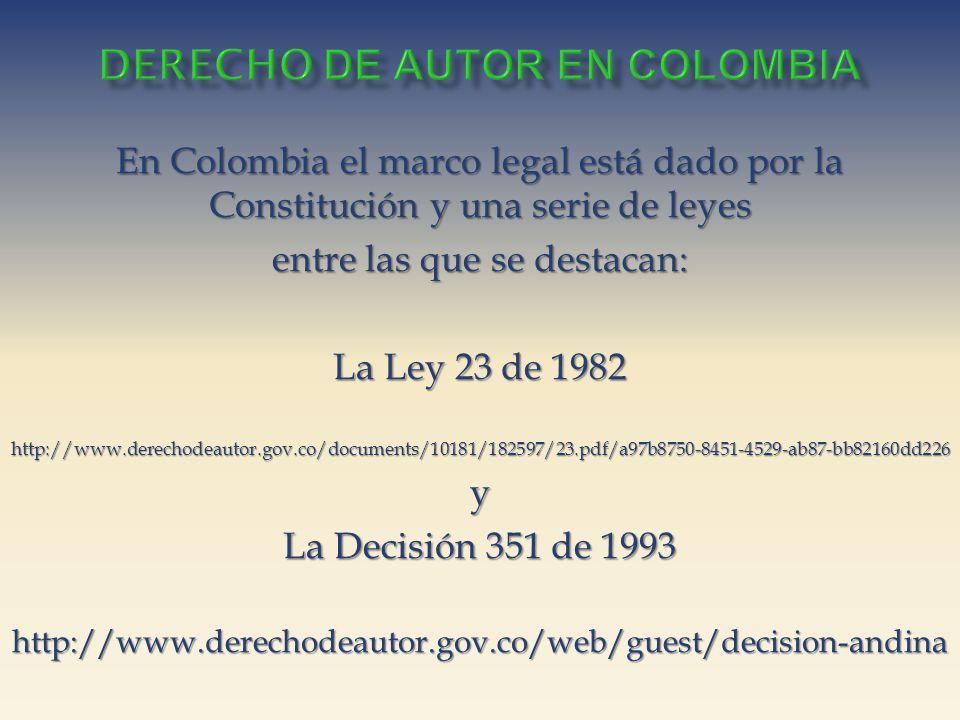 En Colombia el marco legal está dado por la Constitución y una serie de leyes entre las que se destacan: La Ley 23 de 1982 http://www.derechodeautor.gov.co/documents/10181/182597/23.pdf/a97b8750-8451-4529-ab87-bb82160dd226y La Decisión 351 de 1993 http://www.derechodeautor.gov.co/web/guest/decision-andina