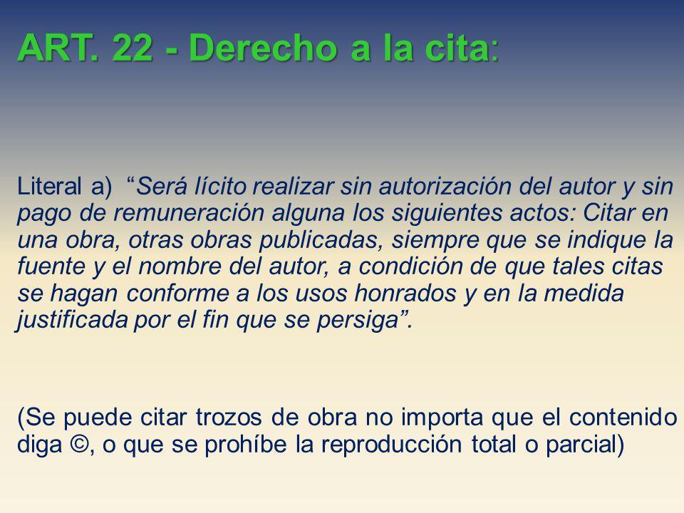 ART. 22 - Derecho a la cita: Literal a) Será lícito realizar sin autorización del autor y sin pago de remuneración alguna los siguientes actos: Citar