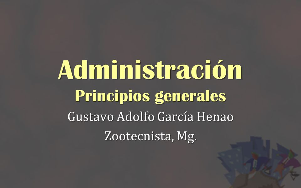 Administración Principios generales Gustavo Adolfo García Henao Zootecnista, Mg.