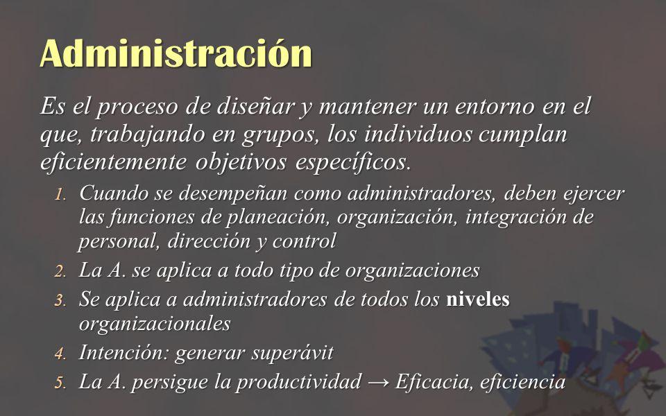 Administración Es el proceso de diseñar y mantener un entorno en el que, trabajando en grupos, los individuos cumplan eficientemente objetivos específ