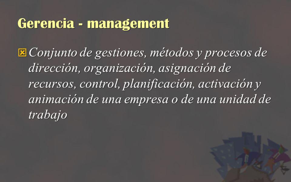 Gerencia - management Conjunto de gestiones, métodos y procesos de dirección, organización, asignación de recursos, control, planificación, activación