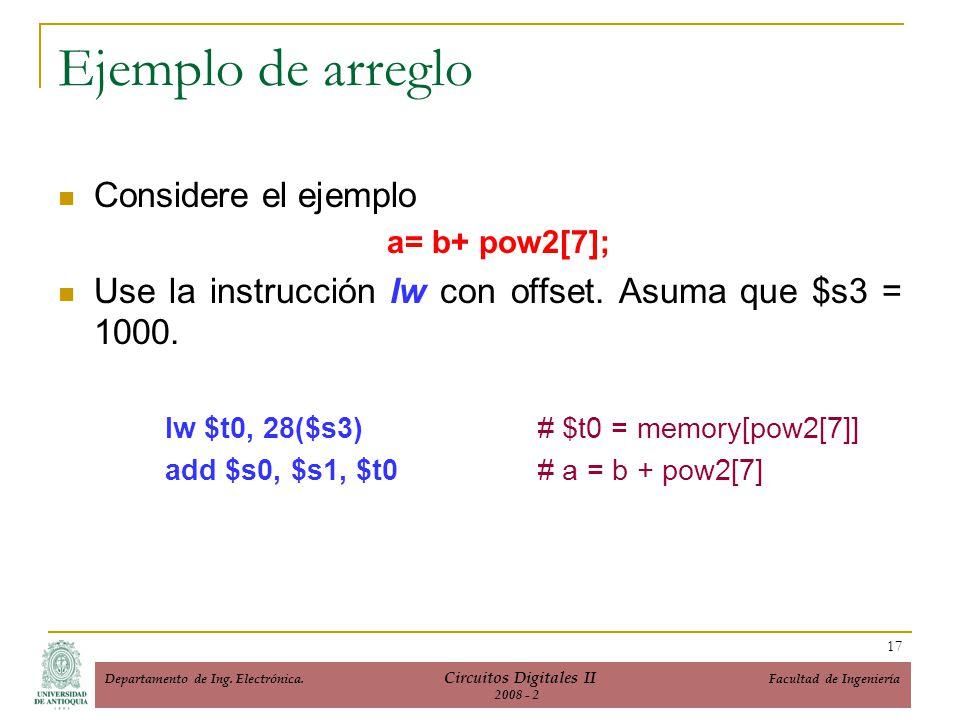 Ejemplo de arreglo Considere el ejemplo a= b+ pow2[7]; Use la instrucción lw con offset. Asuma que $s3 = 1000. lw $t0, 28($s3)# $t0 = memory[pow2[7]]