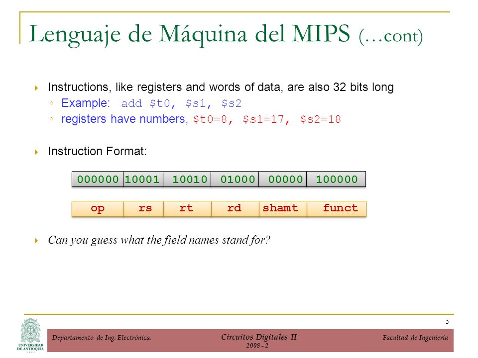 Lenguaje de Máquina del MIPS (…cont) Instructions, like registers and words of data, are also 32 bits long Example: add $t0, $s1, $s2 registers have n
