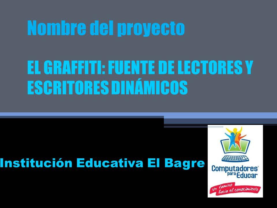 Nombre del proyecto EL GRAFFITI: FUENTE DE LECTORES Y ESCRITORES DINÁMICOS Institución Educativa El Bagre