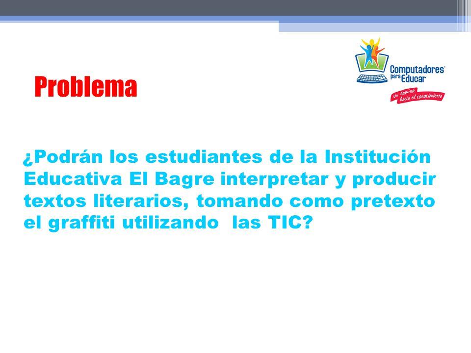 Problema ¿Podrán los estudiantes de la Institución Educativa El Bagre interpretar y producir textos literarios, tomando como pretexto el graffiti util