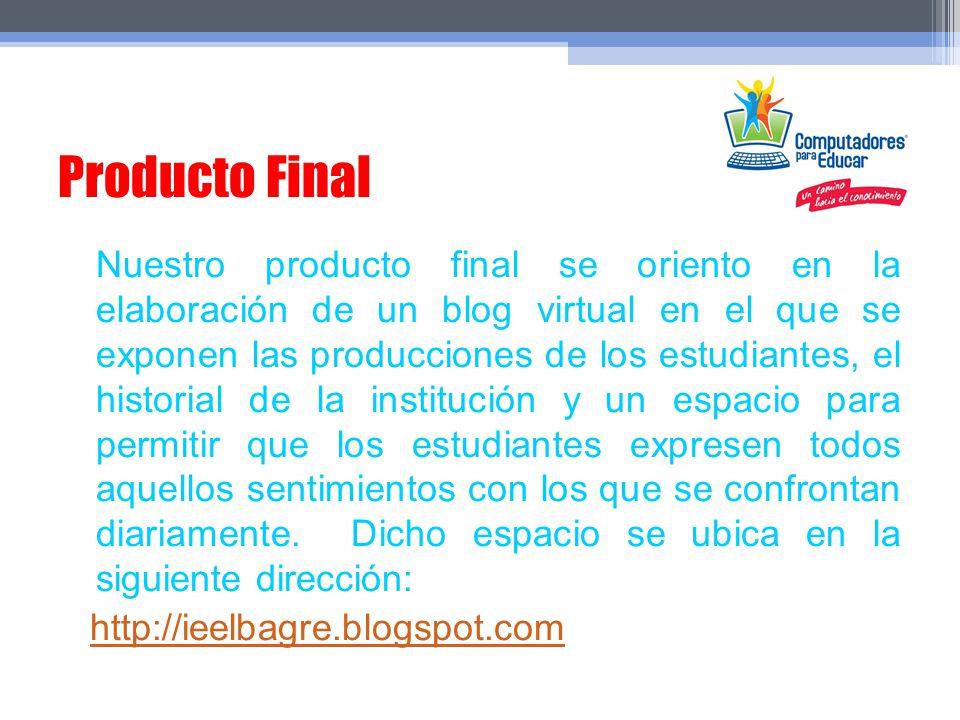 Producto Final Nuestro producto final se oriento en la elaboración de un blog virtual en el que se exponen las producciones de los estudiantes, el his