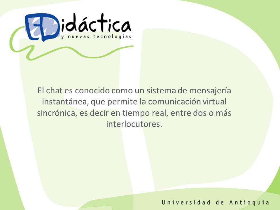 El chat es conocido como un sistema de mensajería instantánea, que permite la comunicación virtual sincrónica, es decir en tiempo real, entre dos o má