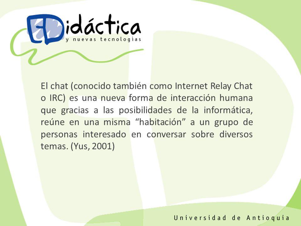El chat (conocido también como Internet Relay Chat o IRC) es una nueva forma de interacción humana que gracias a las posibilidades de la informática,