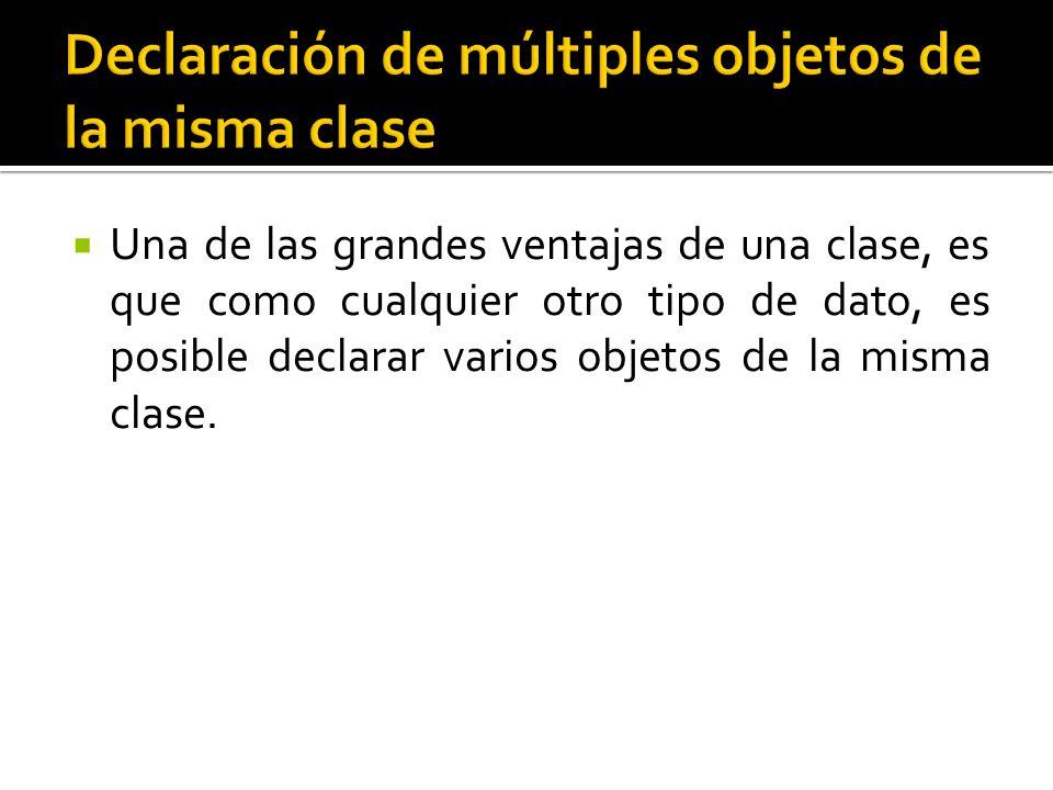 Una de las grandes ventajas de una clase, es que como cualquier otro tipo de dato, es posible declarar varios objetos de la misma clase.