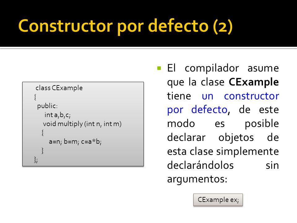 El compilador asume que la clase CExample tiene un constructor por defecto, de este modo es posible declarar objetos de esta clase simplemente declarándolos sin argumentos: CExample ex; class CExample { public: int a,b,c; void multiply (int n, int m) { a=n; b=m; c=a*b; } }; class CExample { public: int a,b,c; void multiply (int n, int m) { a=n; b=m; c=a*b; } };