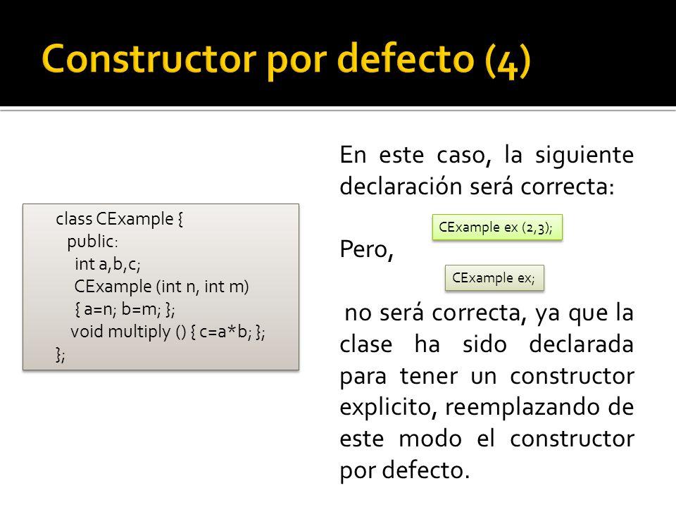 En este caso, la siguiente declaración será correcta: Pero, no será correcta, ya que la clase ha sido declarada para tener un constructor explicito, reemplazando de este modo el constructor por defecto.