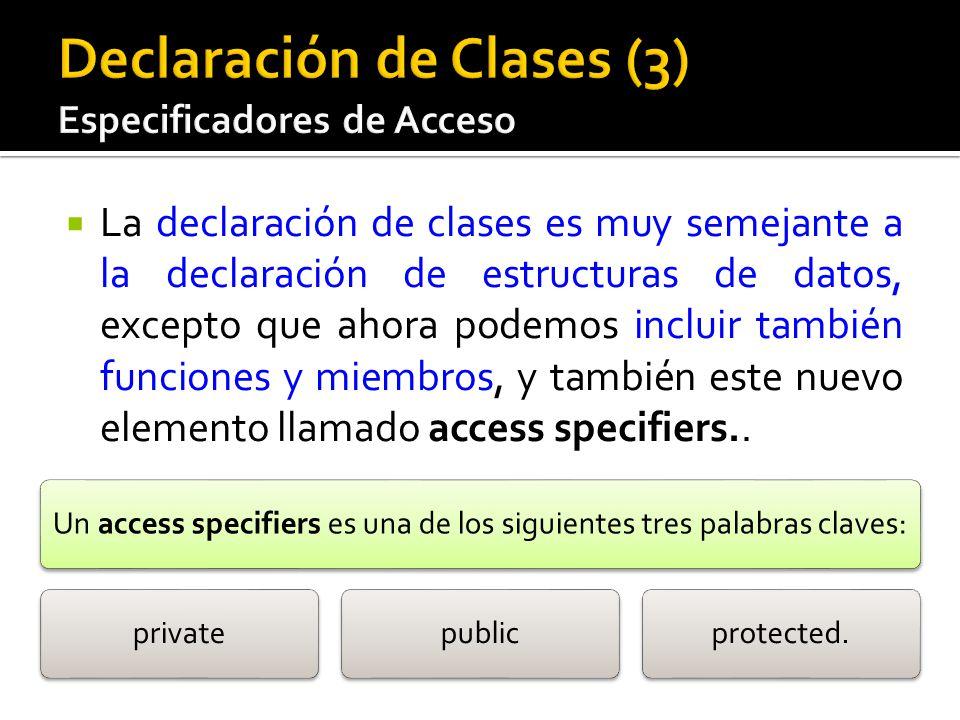 La declaración de clases es muy semejante a la declaración de estructuras de datos, excepto que ahora podemos incluir también funciones y miembros, y también este nuevo elemento llamado access specifiers..
