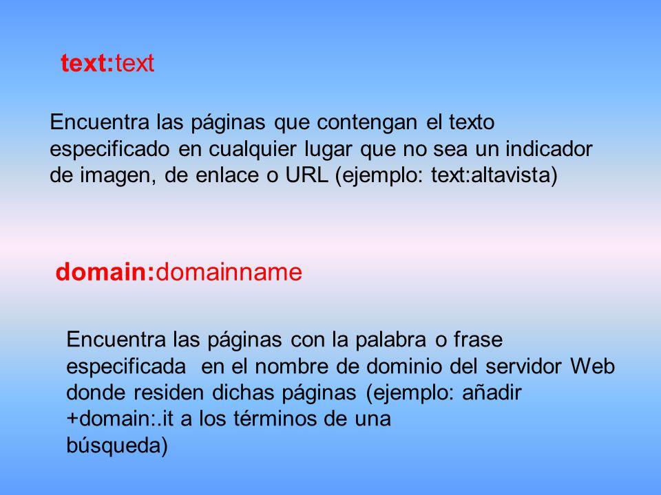 text:text Encuentra las páginas que contengan el texto especificado en cualquier lugar que no sea un indicador de imagen, de enlace o URL (ejemplo: text:altavista) domain:domainname Encuentra las páginas con la palabra o frase especificada en el nombre de dominio del servidor Web donde residen dichas páginas (ejemplo: añadir +domain:.it a los términos de una búsqueda)