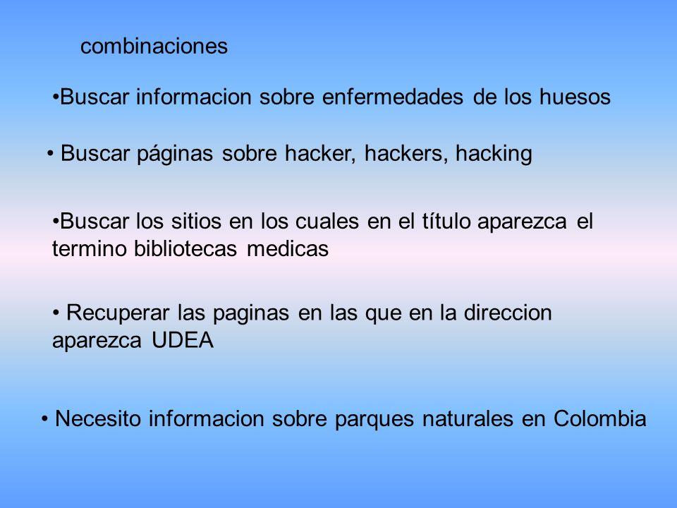 combinaciones Buscar informacion sobre enfermedades de los huesos Buscar páginas sobre hacker, hackers, hacking Buscar los sitios en los cuales en el título aparezca el termino bibliotecas medicasBuscar los sitios en los cuales en el título aparezca el termino bibliotecas medicas Recuperar las paginas en las que en la direccion aparezca UDEA Recuperar las paginas en las que en la direccion aparezca UDEA Necesito informacion sobre parques naturales en Colombia