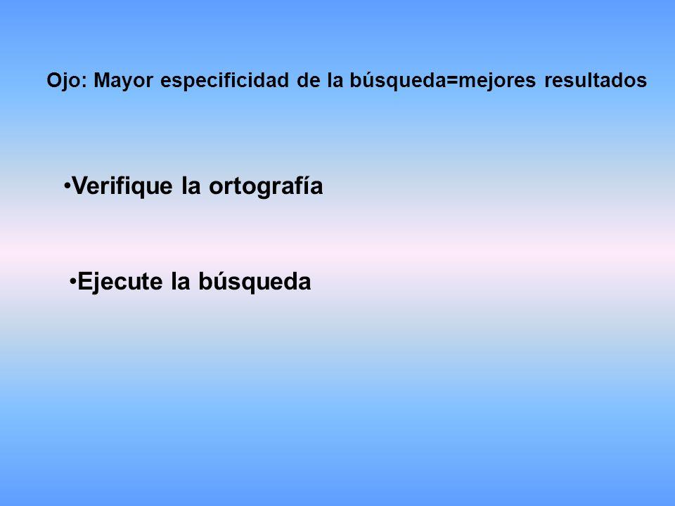 Ojo: Mayor especificidad de la búsqueda=mejores resultados Verifique la ortografía Ejecute la búsqueda