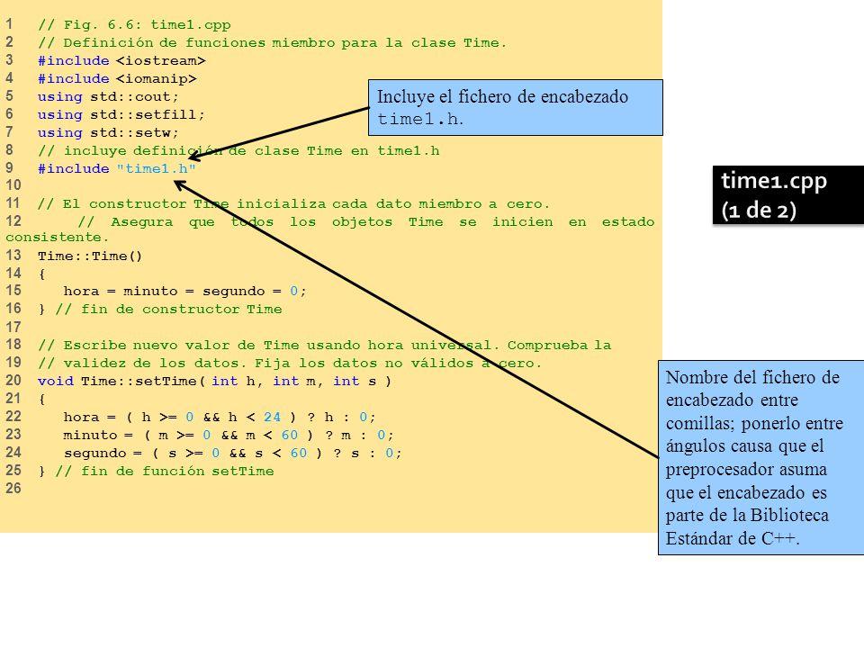 1 // Fig. 6.6: time1.cpp 2 // Definición de funciones miembro para la clase Time. 3 #include 4 #include 5 using std::cout; 6 using std::setfill; 7 usi