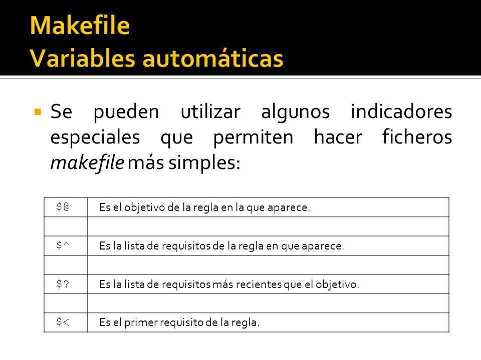 Se pueden utilizar algunos indicadores especiales que permiten hacer ficheros makefile más simples: $@ Es el objetivo de la regla en la que aparece. $