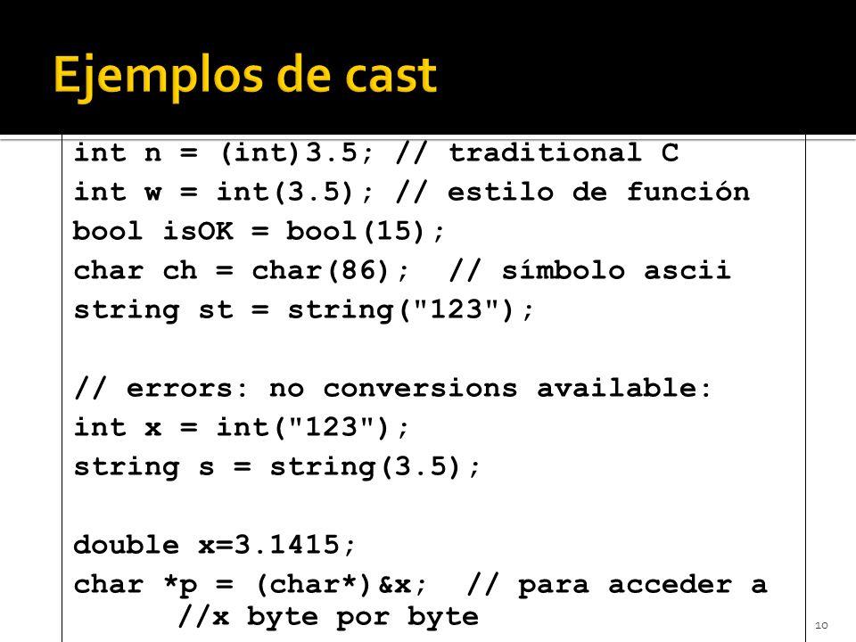 10 int n = (int)3.5; // traditional C int w = int(3.5); // estilo de función bool isOK = bool(15); char ch = char(86); // símbolo ascii string st = string( 123 ); // errors: no conversions available: int x = int( 123 ); string s = string(3.5); double x=3.1415; char *p = (char*)&x; // para acceder a //x byte por byte