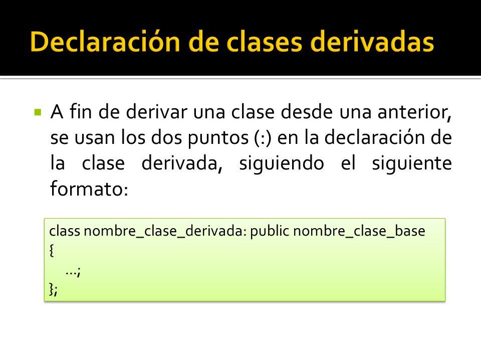 A fin de derivar una clase desde una anterior, se usan los dos puntos (:) en la declaración de la clase derivada, siguiendo el siguiente formato: class nombre_clase_derivada: public nombre_clase_base {...; }; class nombre_clase_derivada: public nombre_clase_base {...; };