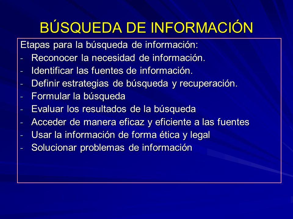 BÚSQUEDA DE INFORMACIÓN Etapas para la búsqueda de información: - Reconocer la necesidad de información. - Identificar las fuentes de información. - D