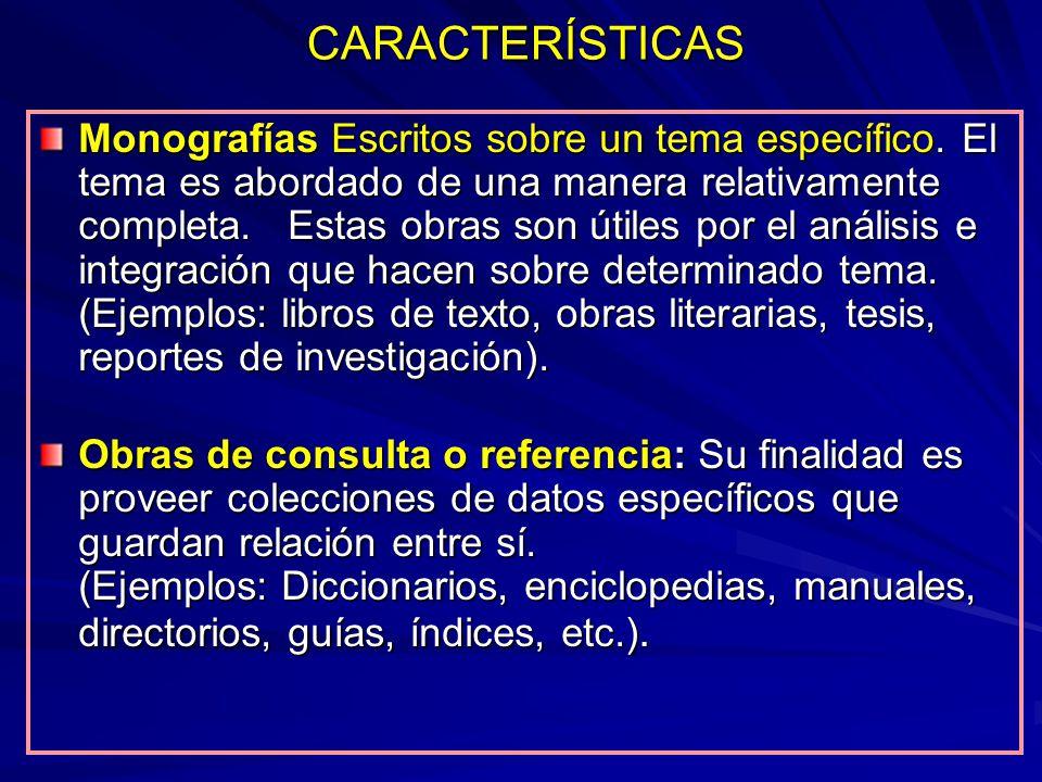 CARACTERÍSTICAS Monografías Escritos sobre un tema específico. El tema es abordado de una manera relativamente completa. Estas obras son útiles por el
