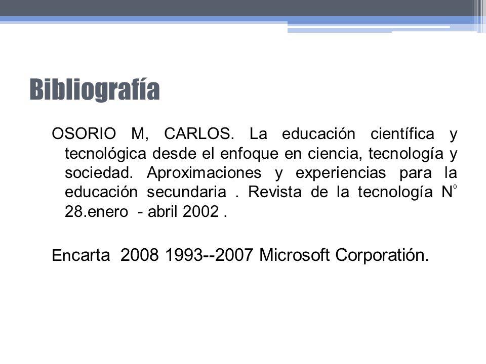 Bibliografía OSORIO M, CARLOS. La educación científica y tecnológica desde el enfoque en ciencia, tecnología y sociedad. Aproximaciones y experiencias