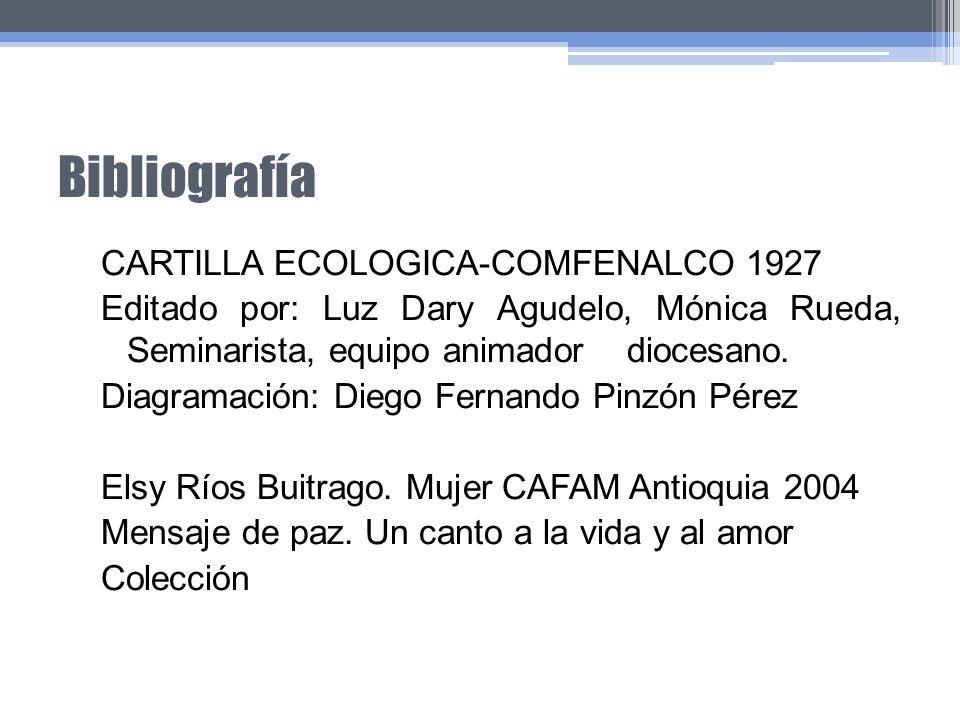Bibliografía CARTILLA ECOLOGICA-COMFENALCO 1927 Editado por: Luz Dary Agudelo, Mónica Rueda, Seminarista, equipo animador diocesano. Diagramación: Die