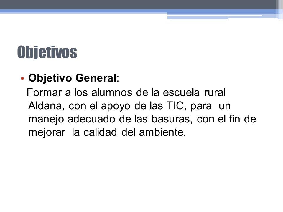 Objetivos Objetivo General: Formar a los alumnos de la escuela rural Aldana, con el apoyo de las TIC, para un manejo adecuado de las basuras, con el f