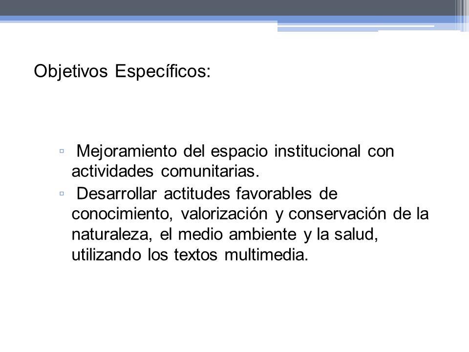 Objetivos Específicos: Mejoramiento del espacio institucional con actividades comunitarias. Desarrollar actitudes favorables de conocimiento, valoriza