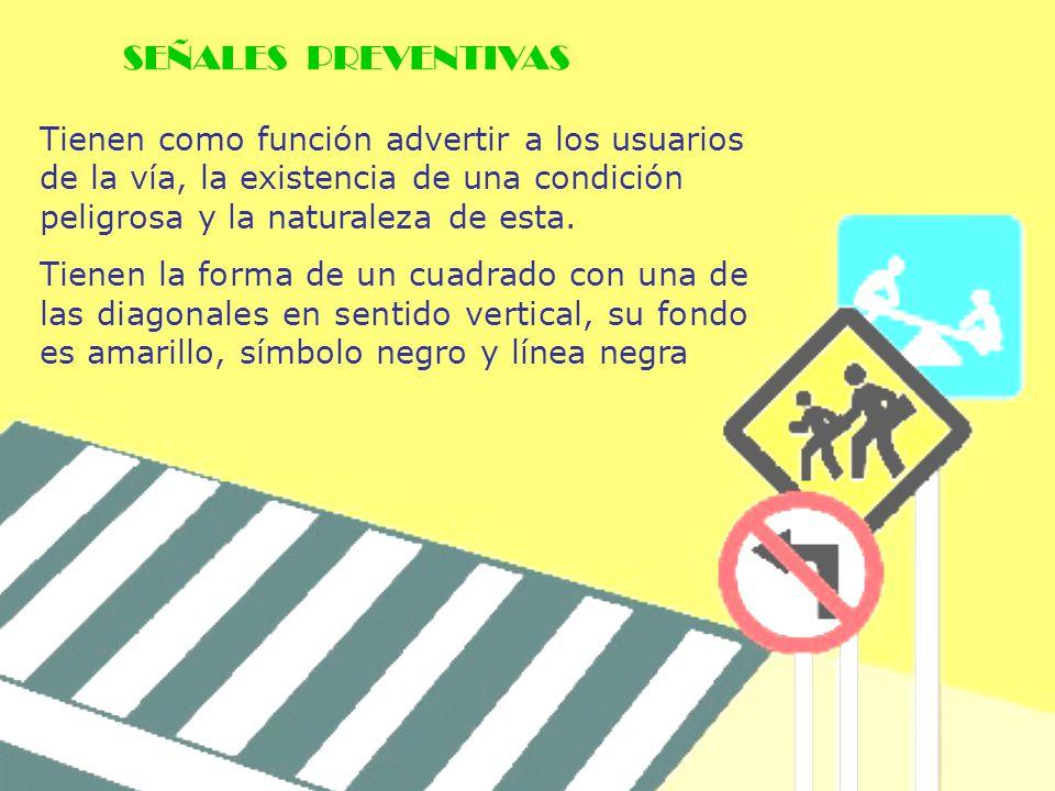 Tienen como función advertir a los usuarios de la vía, la existencia de una condición peligrosa y la naturaleza de esta. Tienen la forma de un cuadrad