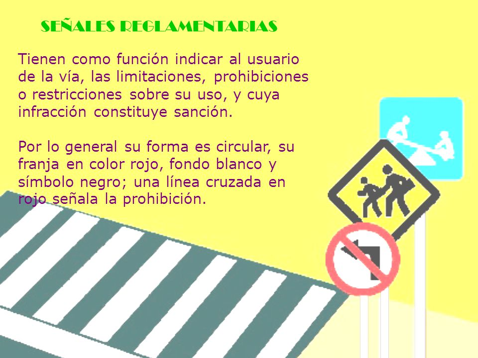 Tienen como función indicar al usuario de la vía, las limitaciones, prohibiciones o restricciones sobre su uso, y cuya infracción constituye sanción.