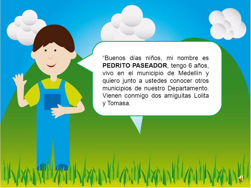 Buenos días niños, mi nombre es PEDRITO PASEADOR, tengo 6 años, vivo en el municipio de Medellín y quiero junto a ustedes conocer otros municipios de nuestro Departamento.