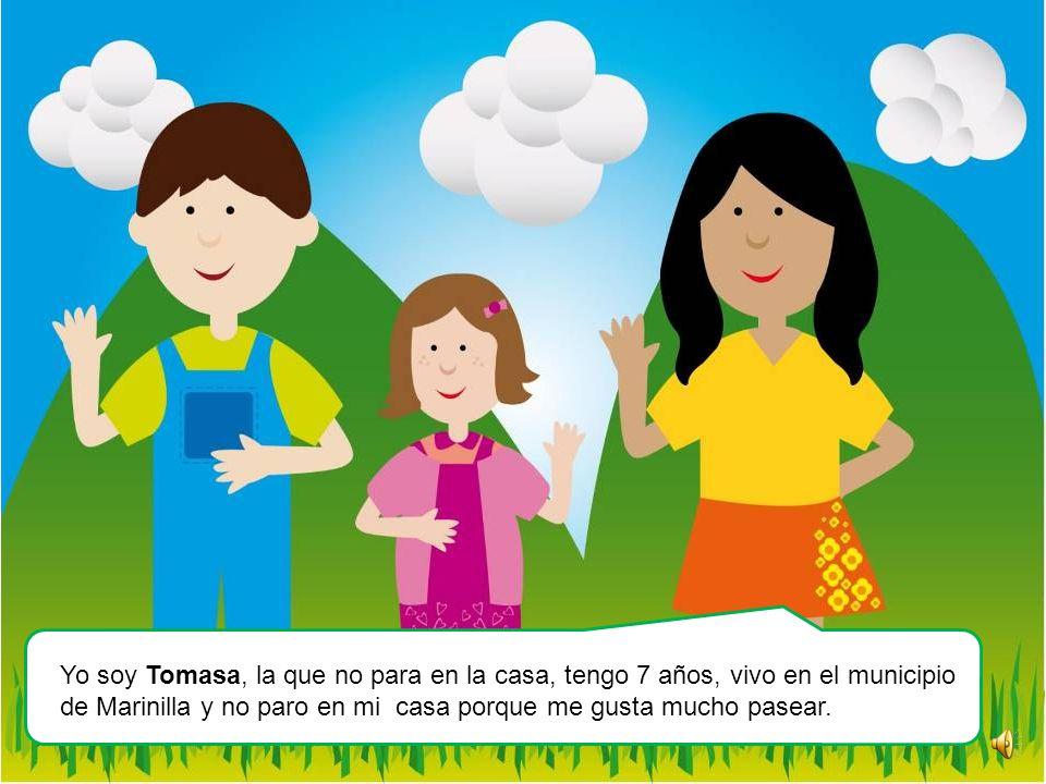 Yo soy Tomasa, la que no para en la casa, tengo 7 años, vivo en el municipio de Marinilla y no paro en mi casa porque me gusta mucho pasear.