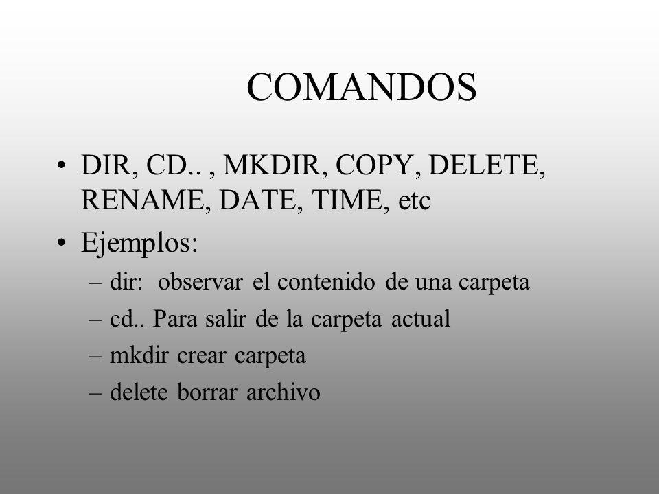 COMANDOS DIR, CD.., MKDIR, COPY, DELETE, RENAME, DATE, TIME, etc Ejemplos: –dir: observar el contenido de una carpeta –cd.. Para salir de la carpeta a