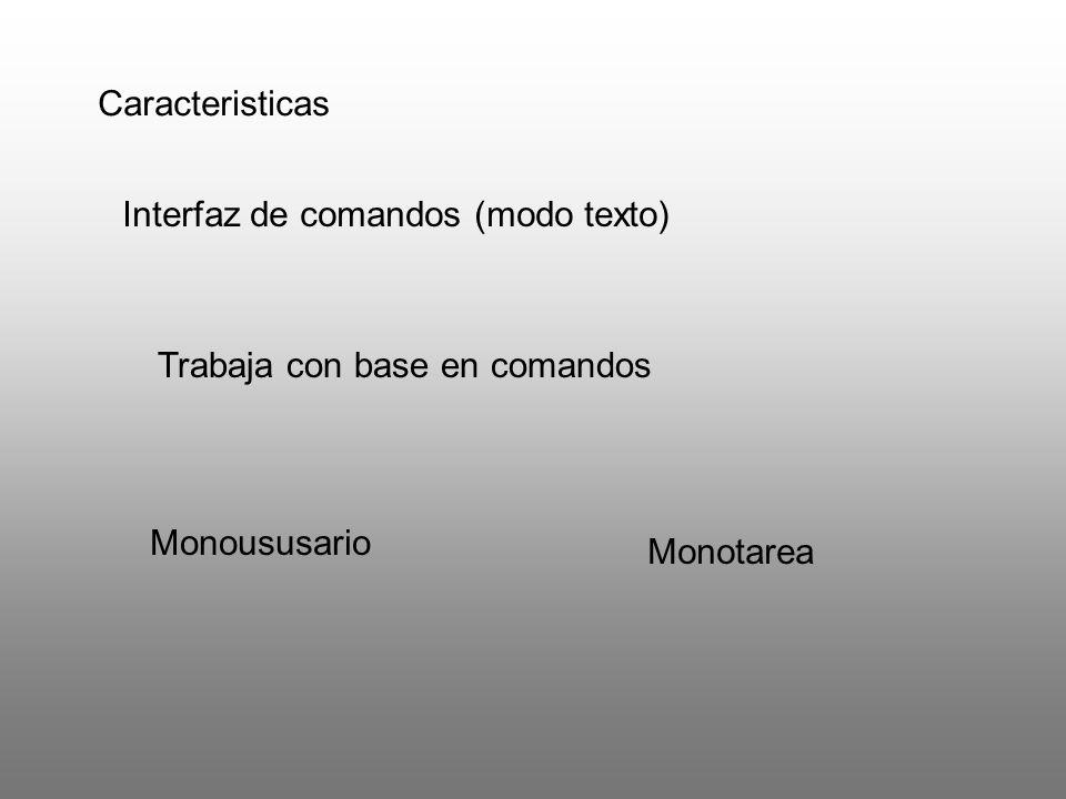Caracteristicas Interfaz de comandos (modo texto) Trabaja con base en comandos Monoususario Monotarea