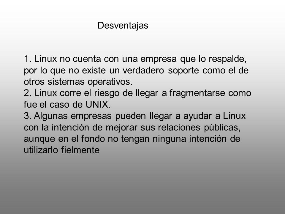 Desventajas 1. Linux no cuenta con una empresa que lo respalde, por lo que no existe un verdadero soporte como el de otros sistemas operativos. 2. Lin